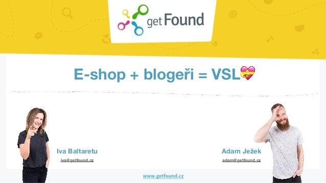 E-shop + blogeři = VSL💝 Iva Baltaretu Adam Ježek iva@getfound.cz adam@getfound.cz