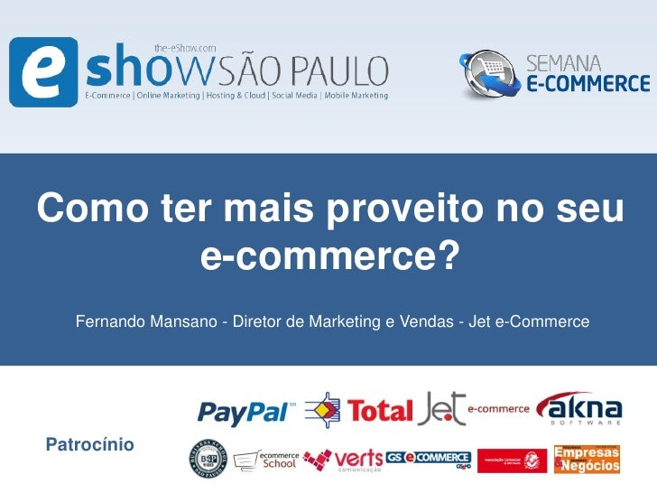 Como ter mais proveito no seu       e-commerce?   Fernando Mansano - Diretor de Marketing e Vendas - Jet e-CommercePatrocí...