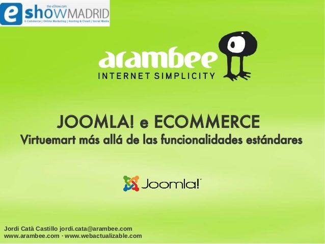 JOOMLA! e ECOMMERCE    Virtuemart más allá de las funcionalidades estándaresJordi Catà Castillo jordi.cata@arambee.comwww....