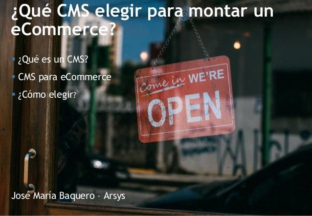 ¿Qué CMS elegir para montar un eCommerce? José María Baquero – Arsys  ¿Qué es un CMS?  CMS para eCommerce  ¿Cómo elegir?