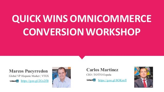 QUICK WINS OMNICOMMERCE CONVERSION WORKSHOP Marcos Pueyrredon Global VP Hispanic Market | VTEX Carlos Martinez CEO | TOTTO...