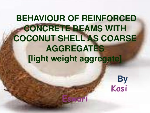 BEHAVIOUR OF REINFORCED CONCRETE BEAMS WITH COCONUT SHELL AS COARSE AGGREGATES [light weight aggregate]  Eswari  By Kasi