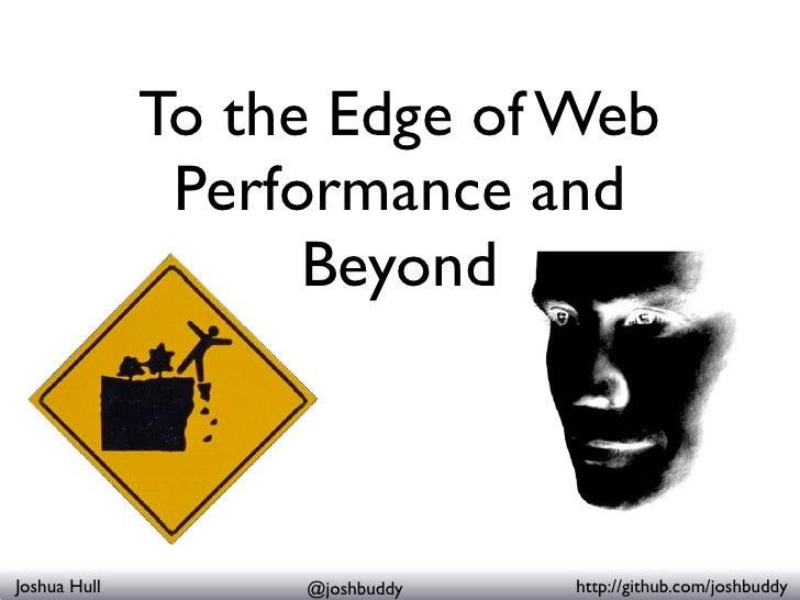 To the Edge of Web                Performance and                     Beyond    Joshua Hull        @joshbuddy   http://git...