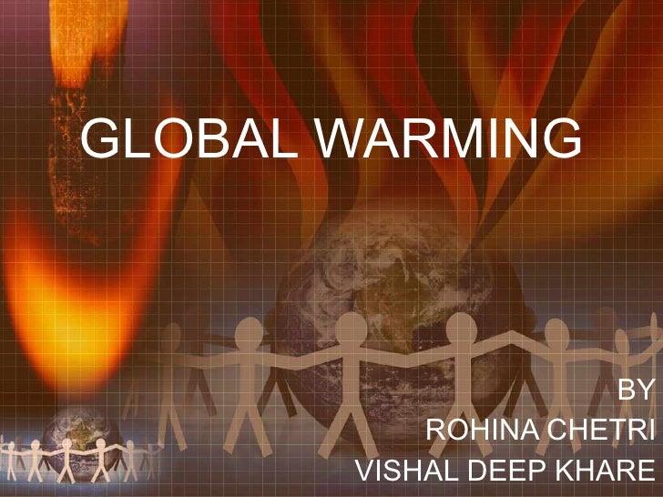 GLOBAL WARMING BY ROHINA CHETRI VISHAL DEEP KHARE