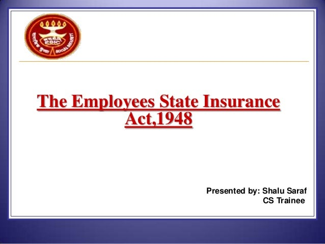 The Employees State Insurance Act,1948  Presented by: Shalu Saraf CS Trainee