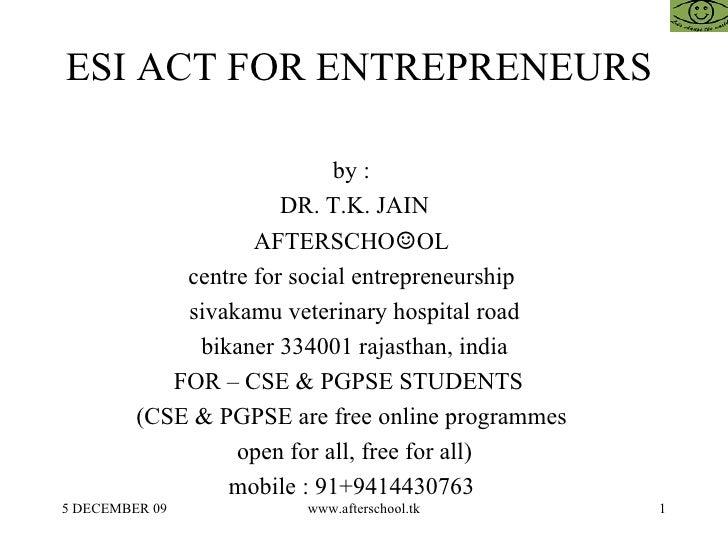 ESI ACT FOR ENTREPRENEURS  by :  DR. T.K. JAIN AFTERSCHO ☺ OL  centre for social entrepreneurship  sivakamu veterinary hos...