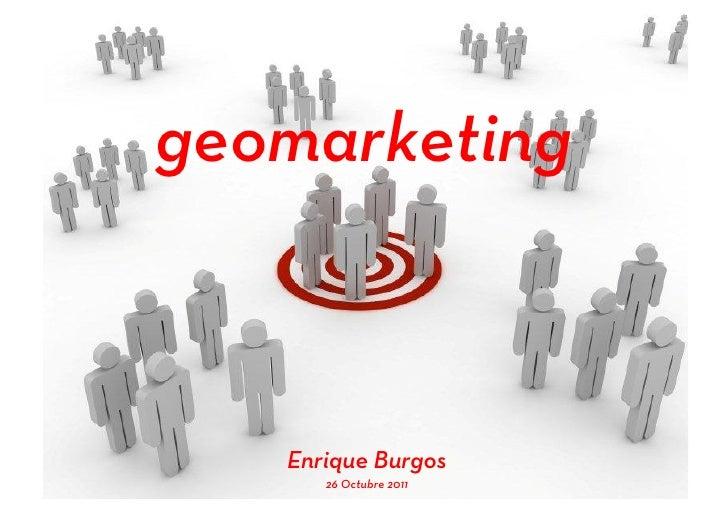 geomarketing                       Enrique BurgosEnriqueBurgos.com         26 Octubre 2011