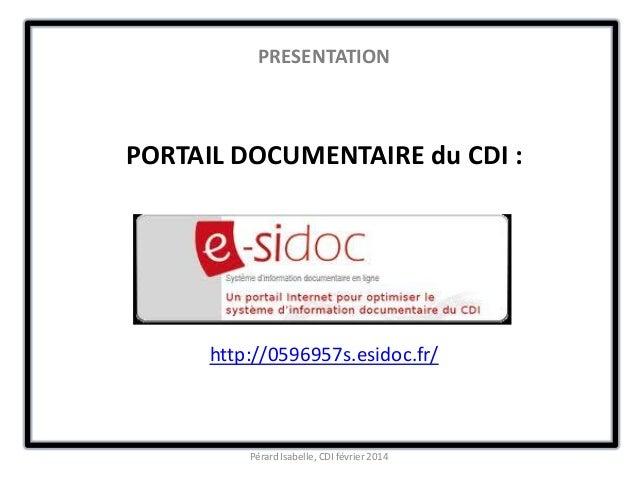 PRESENTATION PORTAIL DOCUMENTAIRE du CDI : http://0596957s.esidoc.fr/ Pérard Isabelle, CDI février 2014