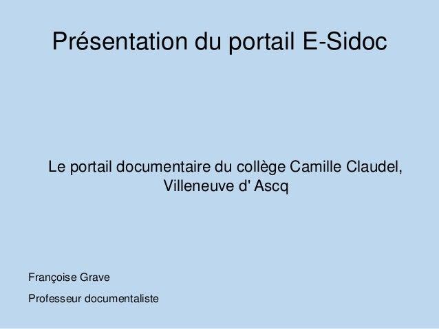 Présentation du portail E-Sidoc Le portail documentaire du collège Camille Claudel, Villeneuve d' Ascq Françoise Grave Pro...