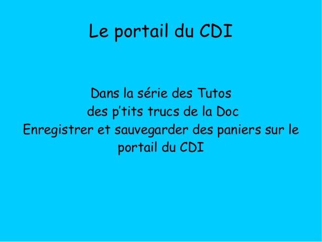 Le portail du CDI Dans la série des Tutos des p'tits trucs de la Doc Enregistrer et sauvegarder des paniers sur le portail...