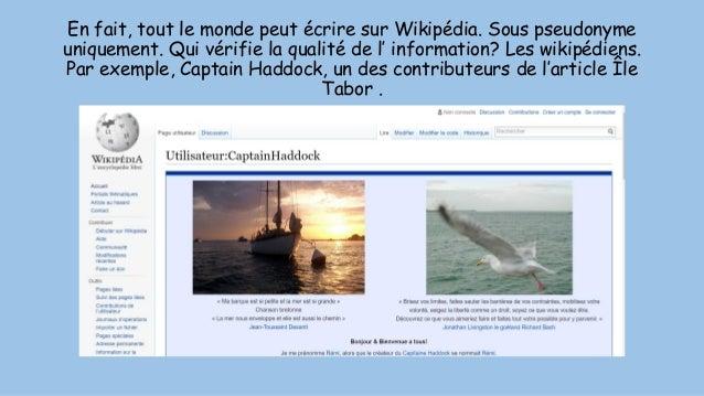En fait, tout le monde peut écrire sur Wikipédia. Sous pseudonyme uniquement. Qui vérifie la qualité de l' information? Le...