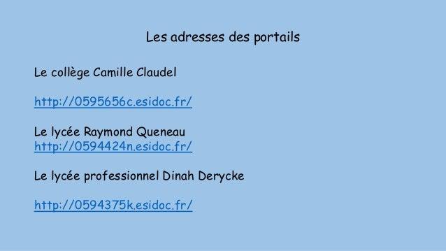 Les adresses des portails Le collège Camille Claudel http://0595656c.esidoc.fr/ Le lycée Raymond Queneau http://0594424n.e...
