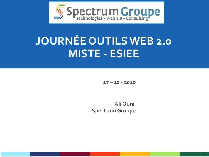 JOURNÉE OUTILS WEB 2.0 MISTE - ESIEE 17 – 12 - 2010 Ali Ouni  Spectrum Groupe