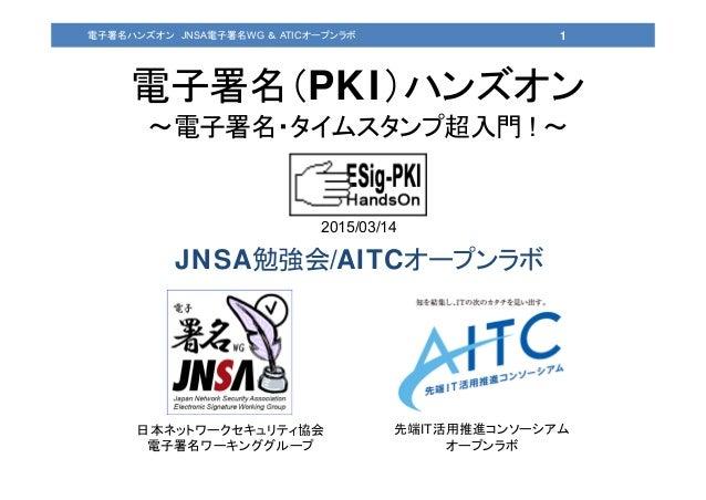 電子署名(PKI)ハンズオン ~電子署名・タイムスタンプ超入門 ! ~ 日本ネットワークセキュリティ協会 電子署名ワーキンググループ 先端IT活用推進コンソーシアム オープンラボ 1電子署名ハンズオン JNSA電子署名WG & ATICオープン...