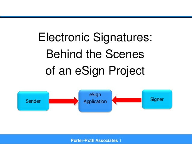 Porter-Roth Associates 1 Electronic Signatures: Behind the Scenes of an eSign Project eSign ApplicationSender Signer