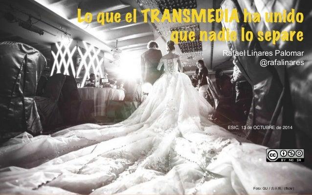 1  Lo que el TRANSMEDIA ha unido  que nadie lo separe !  Rafael Linares Palomar  @rafalinares  !  ESIC, 13 de OCTUBRE de 2...