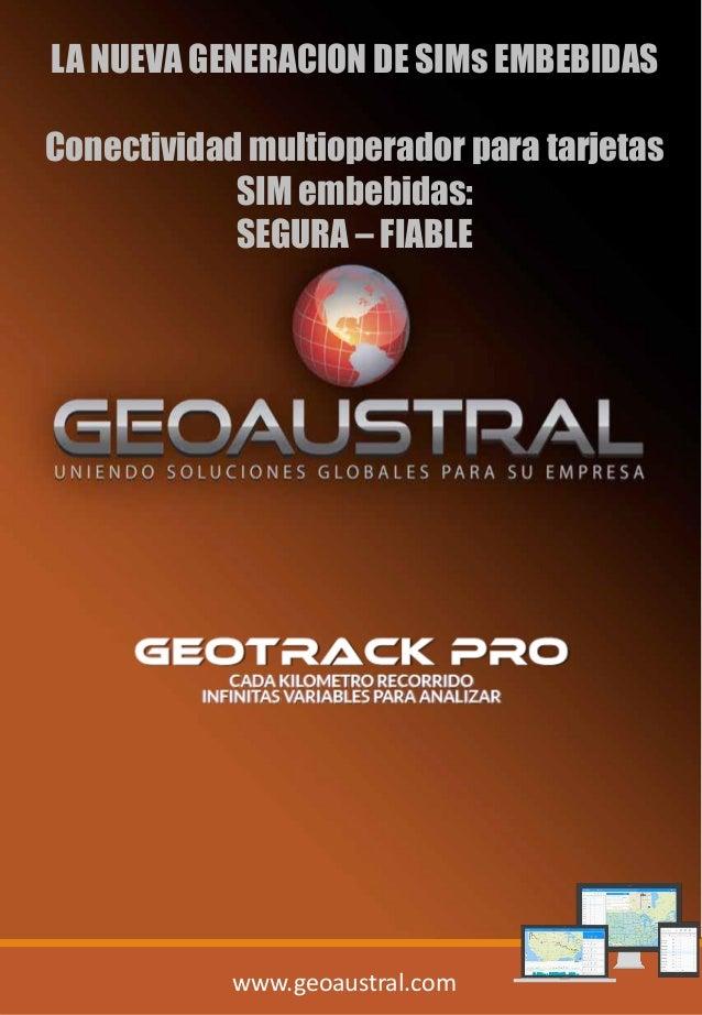 www.geoaustral.com LA NUEVA GENERACION DE SIMs EMBEBIDAS Conectividad multioperador para tarjetas SIM embebidas: SEGURA – ...