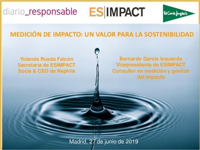 Membro de: MEDICIÓN DE IMPACTO: UN VALOR PARA LA SOSTENIBILIDAD Madrid, 27 de junio de 2019 Bernardo García Izquierdo Vice...