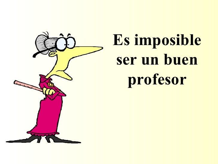 Es imposible ser un buen profesor
