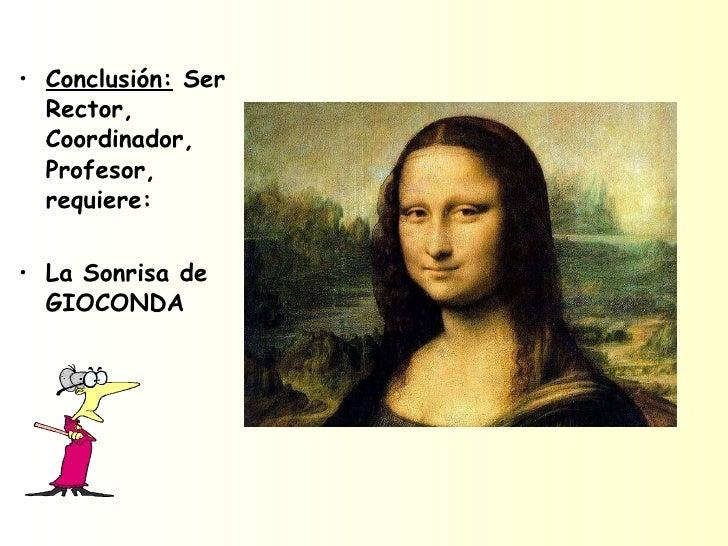 <ul><li>Conclusión:  Ser Rector, Coordinador, Profesor, requiere: </li></ul><ul><li>La Sonrisa de GIOCONDA  </li></ul>
