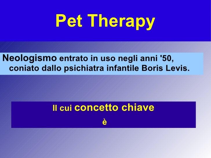 Pet Therapy <ul>Neologismo  entrato in uso negli anni '50, coniato dallo psichiatra infantile Boris Levis. </ul><ul>Il cui...