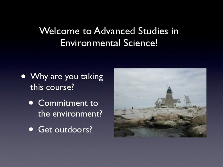 Welcome to Advanced Studies in        Environmental Science!• Why are you taking  this course? • Commitment to    the envi...