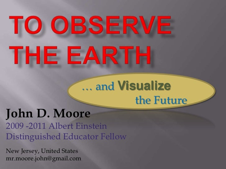 TO observe the earth <br />… and Visualize                   the Future<br />John D. Moore<br />2009 -2011 Albert Einstein...