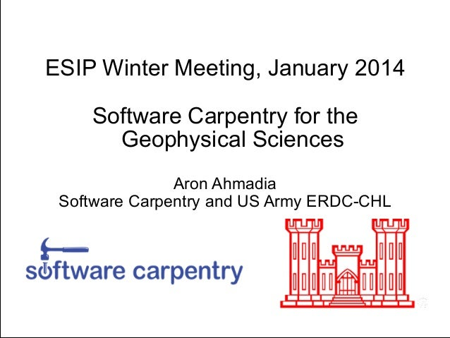 ESIP Winter Meeting, January 2014 !  Software Carpentry for the Geophysical Sciences !  Aron Ahmadia Software Carpentry an...