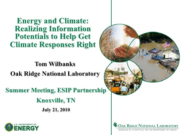 Energy and Climate:   Realizing Information   Potentials to Help Get  Climate Responses Right          Tom Wilbanks  Oak R...