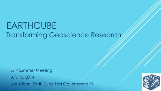 EARTHCUBE Transforming Geoscience Research ESIP Summer Meeting July 10, 2014 Lee Allison, EarthCube Test Governance PI