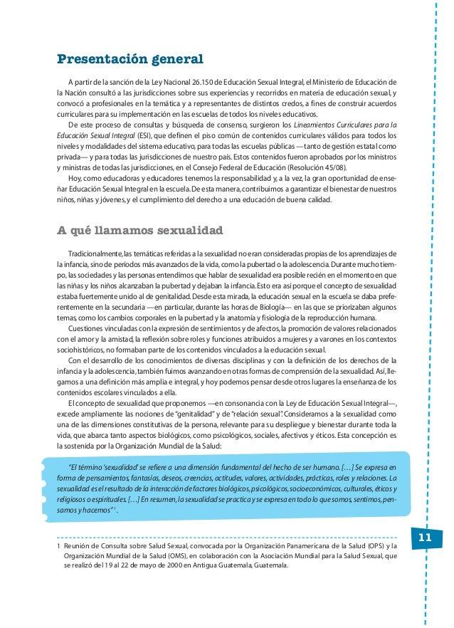 11 Presentación general A partir de la sanción de la Ley Nacional 26.150 de Educación Sexual Integral,el Ministerio de Edu...