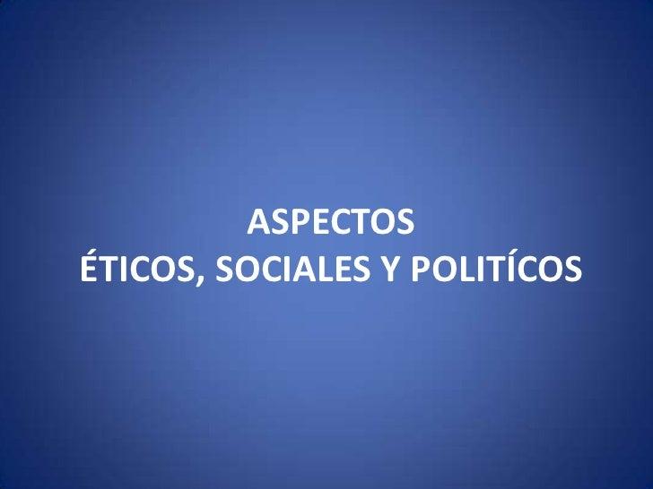 ASPECTOS ÉTICOS, SOCIALES Y POLITÍCOS