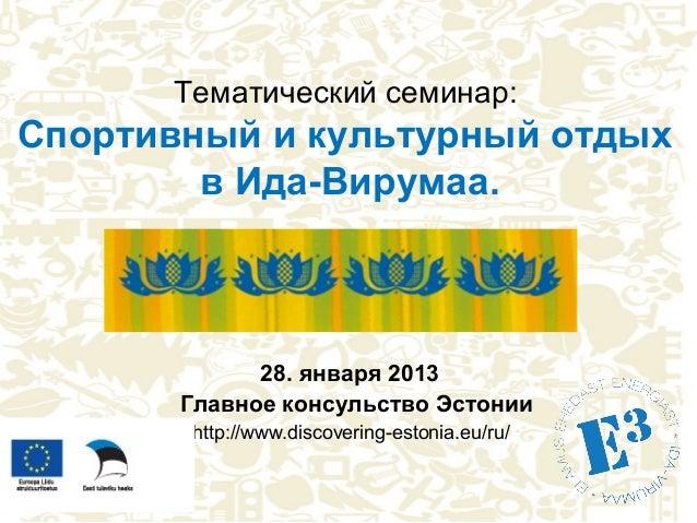Тематический семинар:Cпортивный и культурный отдых        в Ида-Вирумаа.             28. января 2013       Главное консуль...