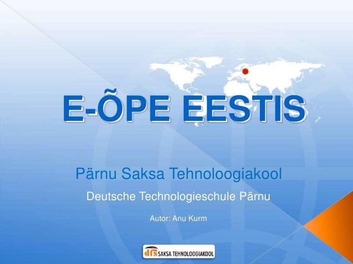 E-ÕPE EESTIS Pärnu Saksa Tehnoloogiakool  Deutsche Technologieschule Pärnu             Autor: Anu Kurm
