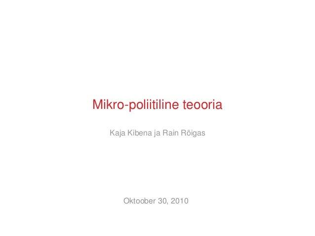 Mikro-poliitiline teooria Kaja Kibena ja Rain Rõigas Oktoober 30, 2010