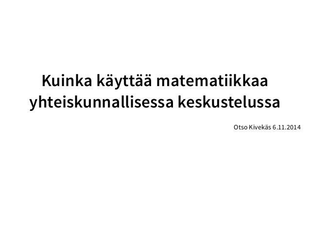 Kuinka käyttää matematiikkaa  yhteiskunnallisessa keskustelussa  Otso Kivekäs 6.11.2014