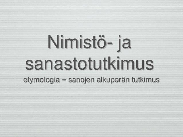 Nimistö- ja sanastotutkimus etymologia = sanojen alkuperän tutkimus