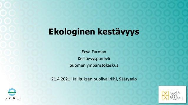 Ekologinen kestävyys Eeva Furman Kestävyyspaneeli Suomen ympäristökeskus 21.4.2021 Hallituksen puoliväliriihi, Säätytalo
