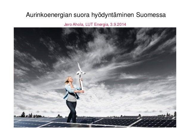 Aurinkoenergian suora hyödyntäminen Suomessa  Jero Ahola, LUT Energia, 3.9.2014