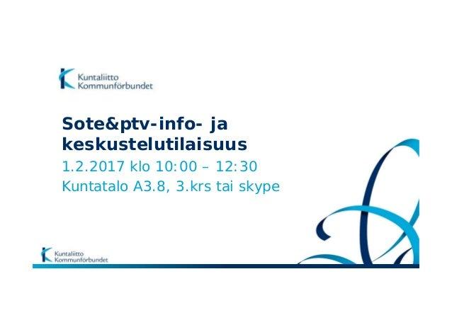 Sote&ptv-info- ja keskustelutilaisuus 1.2.2017 klo 10:00 – 12:30 Kuntatalo A3.8, 3.krs tai skype