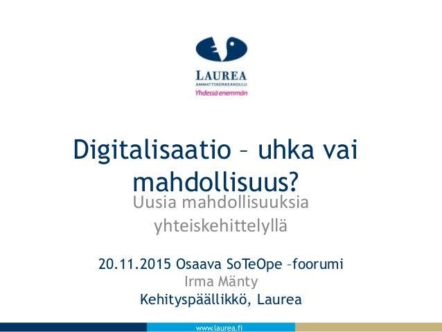 www.laurea.fi Uusia mahdollisuuksia yhteiskehittelyllä 20.11.2015 Osaava SoTeOpe –foorumi Irma Mänty Kehityspäällikkö, Lau...