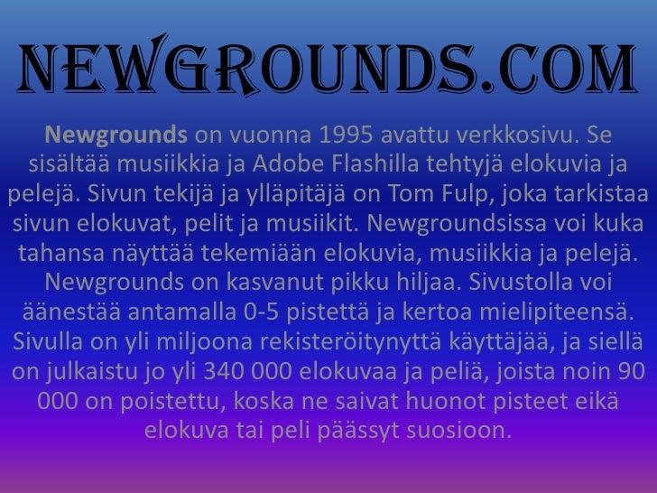 Newgrounds.com<br />Newgrounds on vuonna 1995 avattu verkkosivu. Se sisältää musiikkia ja Adobe Flashilla tehtyjä elokuvia...