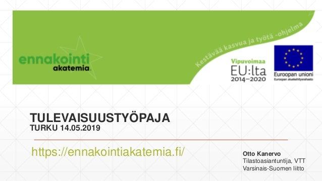 TULEVAISUUSTYÖPAJA TURKU 14.05.2019 https://ennakointiakatemia.fi/ Otto Kanervo Tilastoasiantuntija, VTT Varsinais-Suomen ...