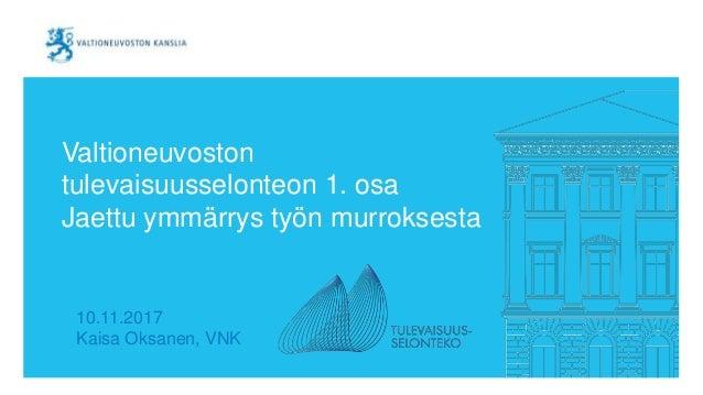 Valtioneuvoston tulevaisuusselonteon 1. osa Jaettu ymmärrys työn murroksesta 10.11.2017 Kaisa Oksanen, VNK