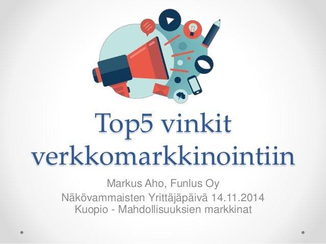 Top5 vinkit verkkomarkkinointiin Markus Aho, Funlus Oy Näkövammaisten Yrittäjäpäivä 14.11.2014 Kuopio - Mahdollisuuksien m...