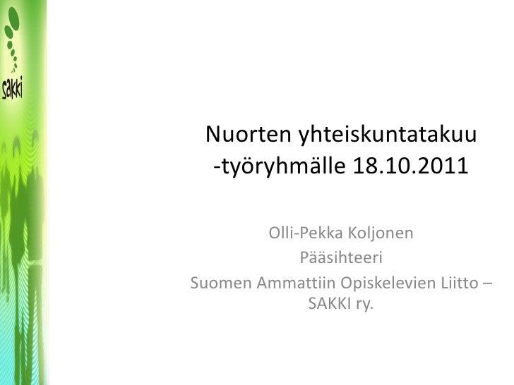 Nuorten yhteiskuntatakuu -työryhmälle 18.10.2011 Olli-Pekka Koljonen Pääsihteeri Suomen Ammattiin Opiskelevien Liitto – SA...