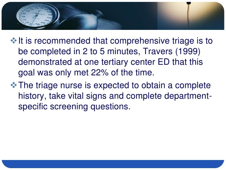 It is recommended that comprehensive triage is to  be completed in 2 to 5 minutes, Travers (1999)  demonstrated at one te...