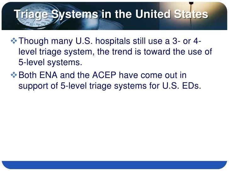 Triage Systems in the United States  Though many U.S. hospitals still use a 3- or 4-  level triage system, the trend is t...