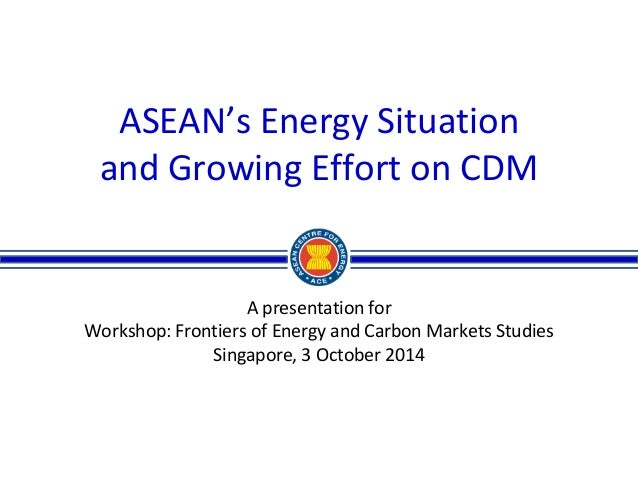 ASEAN's Energy Situation  and Growing Effort on CDM  A presentation for  Workshop: Frontiers of Energy and Carbon Markets ...