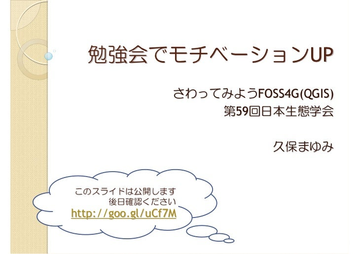 勉強会でモチベーションUP                  さわってみようFOSS4G(QGIS)                      第59回日本生態学会                             久保まゆみこのスライド...